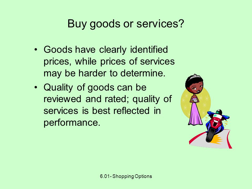 6.01- Shopping Options Buy goods or services? Sometimes you have an option of whether to purchase goods or services –Example 1: Buy a ready-made prom
