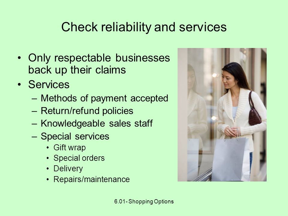 6.01- Shopping Options Check reliability and services Only respectable businesses back up their claims Services –Methods of payment accepted –Return/refund policies –Knowledgeable sales staff –Special services Gift wrap Special orders Delivery Repairs/maintenance