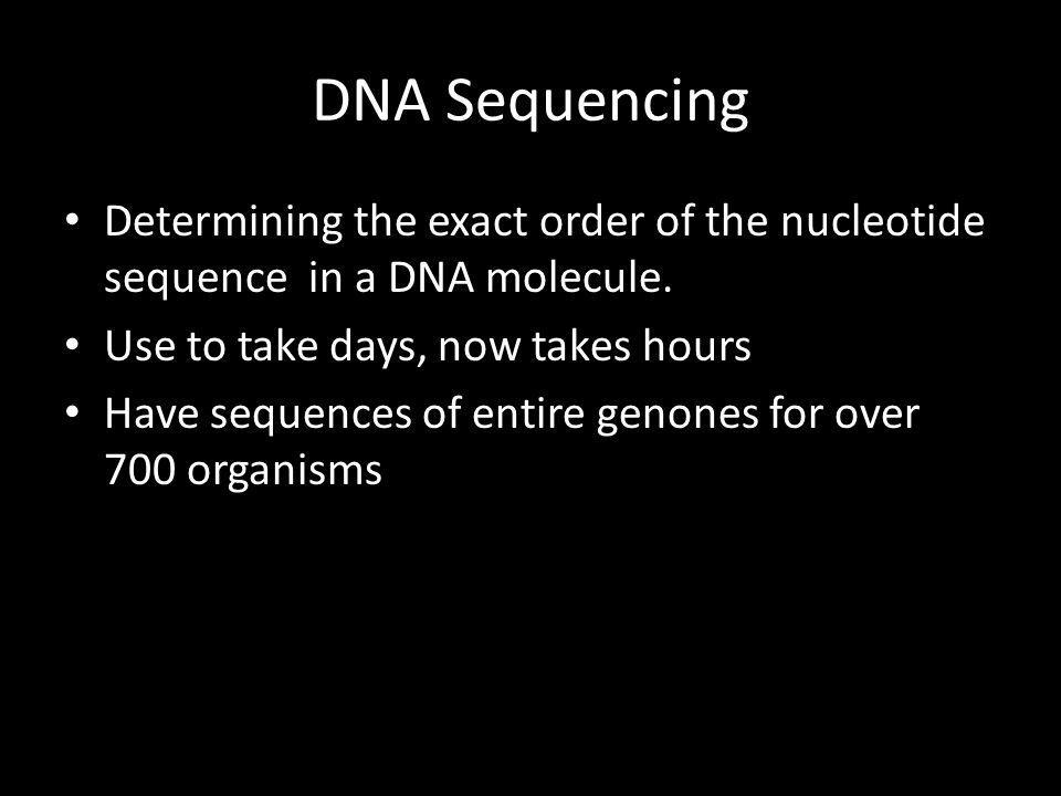 DNA Sequencing Determining the exact order of the nucleotide sequence in a DNA molecule. Use to take days, now takes hours Have sequences of entire ge