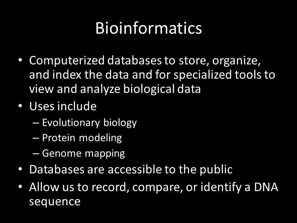 Bioinformatics Computerized databases to store, organize, and index the data and for specialized tools to view and analyze biological data Uses includ
