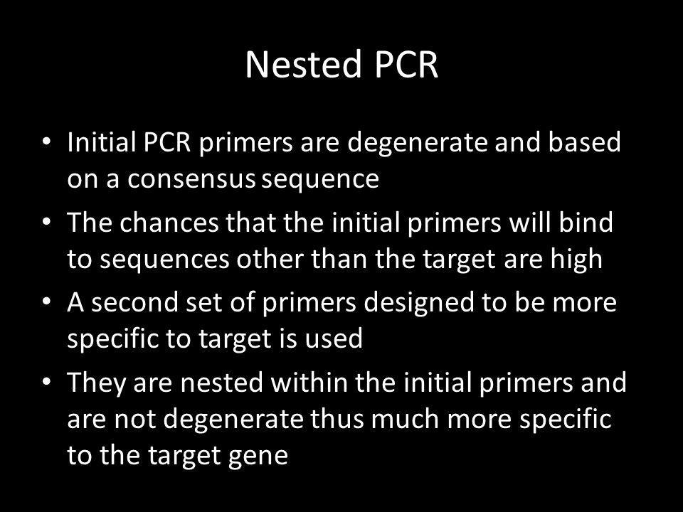 Nested PCR Initial PCR primers are degenerate and based on a consensus sequence The chances that the initial primers will bind to sequences other than