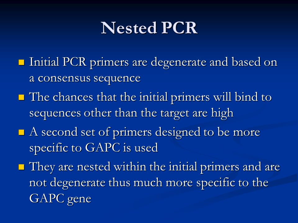 Nested PCR Initial PCR primers are degenerate and based on a consensus sequence Initial PCR primers are degenerate and based on a consensus sequence The chances that the initial primers will bind to sequences other than the target are high The chances that the initial primers will bind to sequences other than the target are high A second set of primers designed to be more specific to GAPC is used A second set of primers designed to be more specific to GAPC is used They are nested within the initial primers and are not degenerate thus much more specific to the GAPC gene They are nested within the initial primers and are not degenerate thus much more specific to the GAPC gene