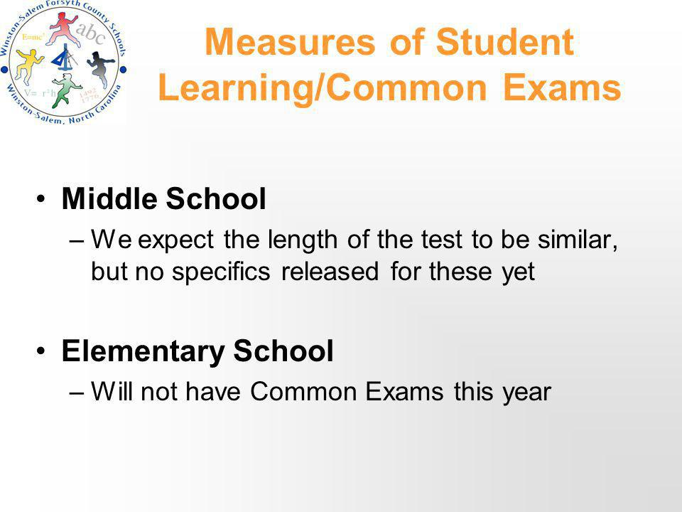 Measures of Student Learning/Common Exams Middle School –We expect the length of the test to be similar, but no specifics released for these yet Elementary School –Will not have Common Exams this year