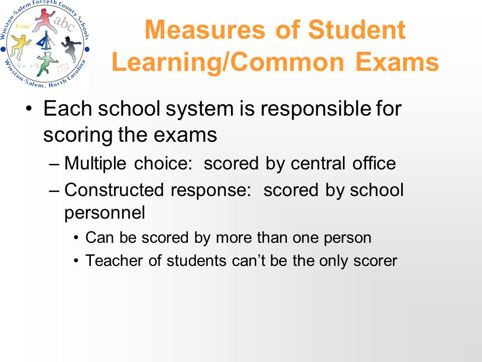 Measures of Student Learning/Common Exams Each school system is responsible for scoring the exams –Multiple choice: scored by central office –Constructed response: scored by school personnel Can be scored by more than one person Teacher of students can't be the only scorer