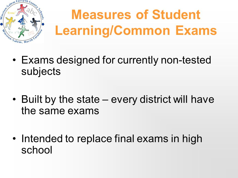 Measures of Student Learning/Common Exams Exams designed for currently non-tested subjects Built by the state – every district will have the same exams Intended to replace final exams in high school