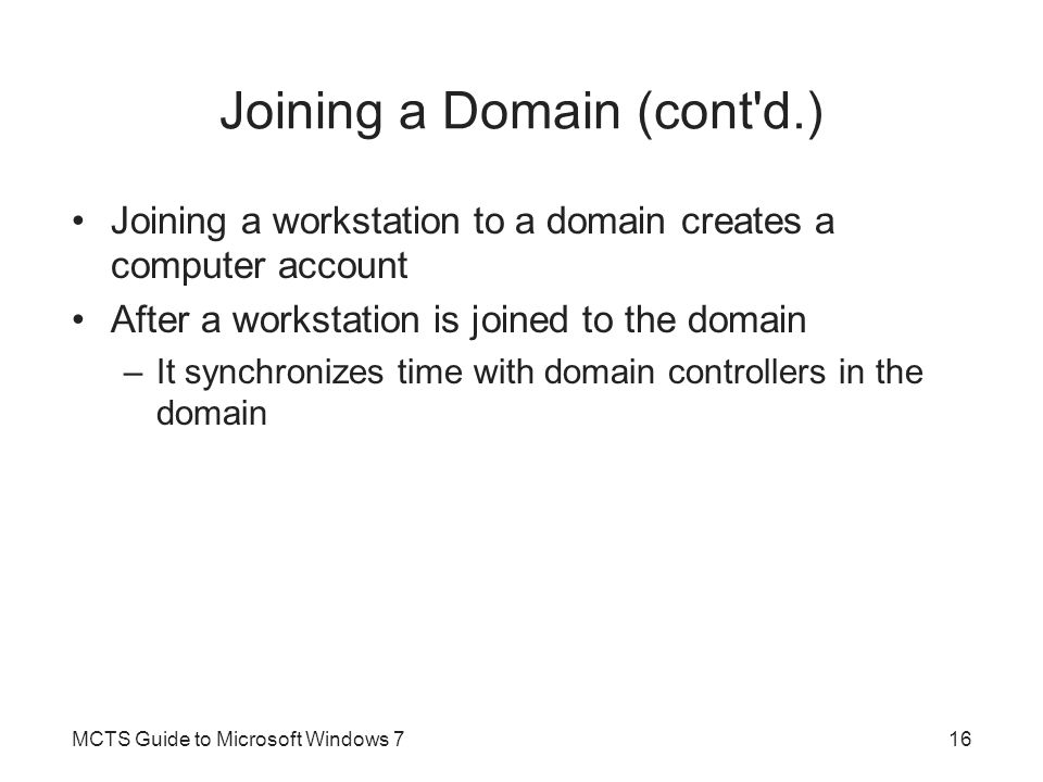 Joining a Domain (cont'd.) Joining a workstation to a domain creates a computer account After a workstation is joined to the domain –It synchronizes t