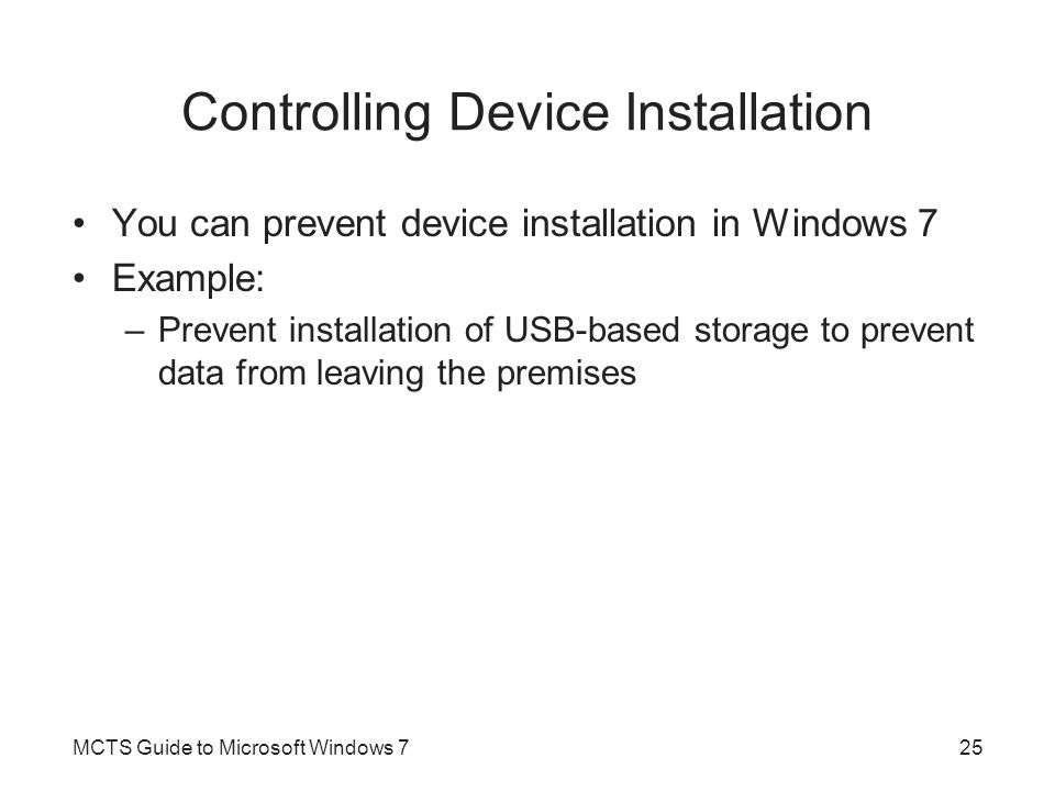 Controlling Device Installation You can prevent device installation in Windows 7 Example: –Prevent installation of USB-based storage to prevent data f