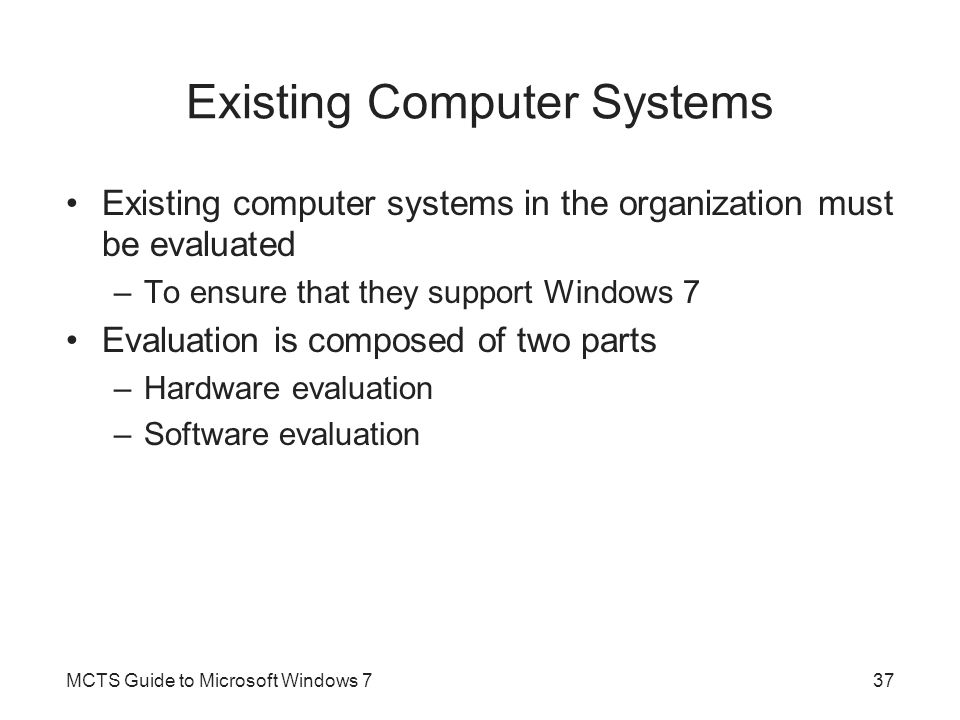 Existing Computer Systems Existing computer systems in the organization must be evaluated –To ensure that they support Windows 7 Evaluation is compose