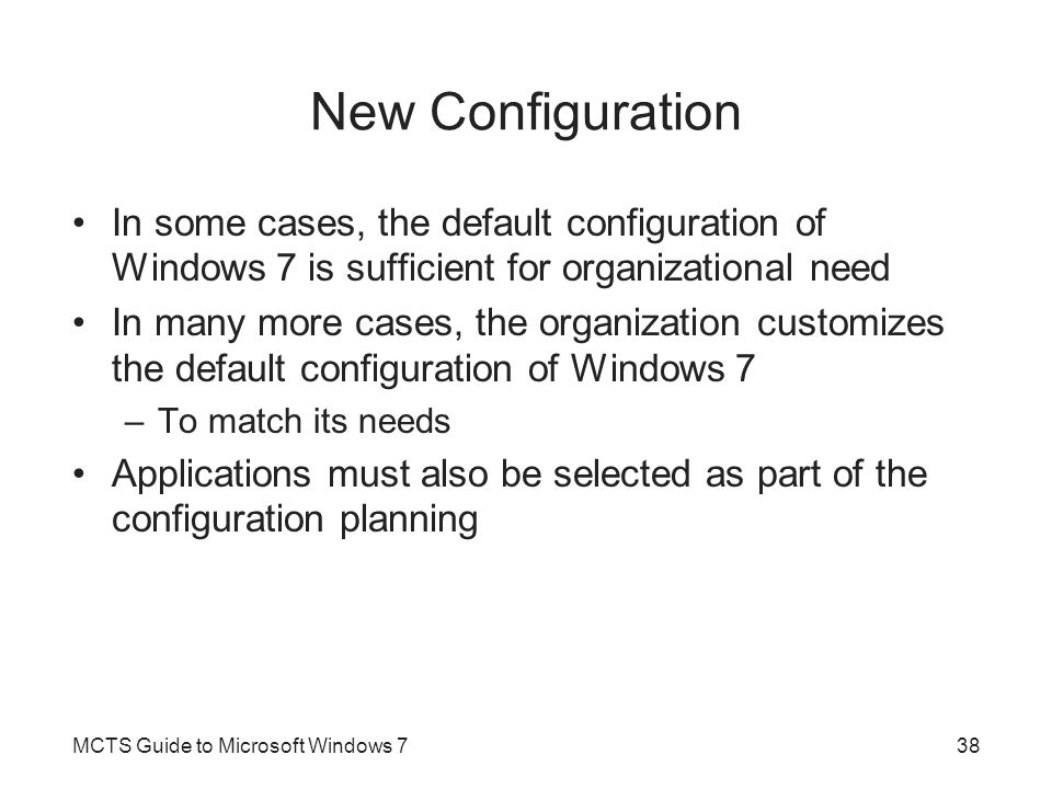New Configuration In some cases, the default configuration of Windows 7 is sufficient for organizational need In many more cases, the organization cus
