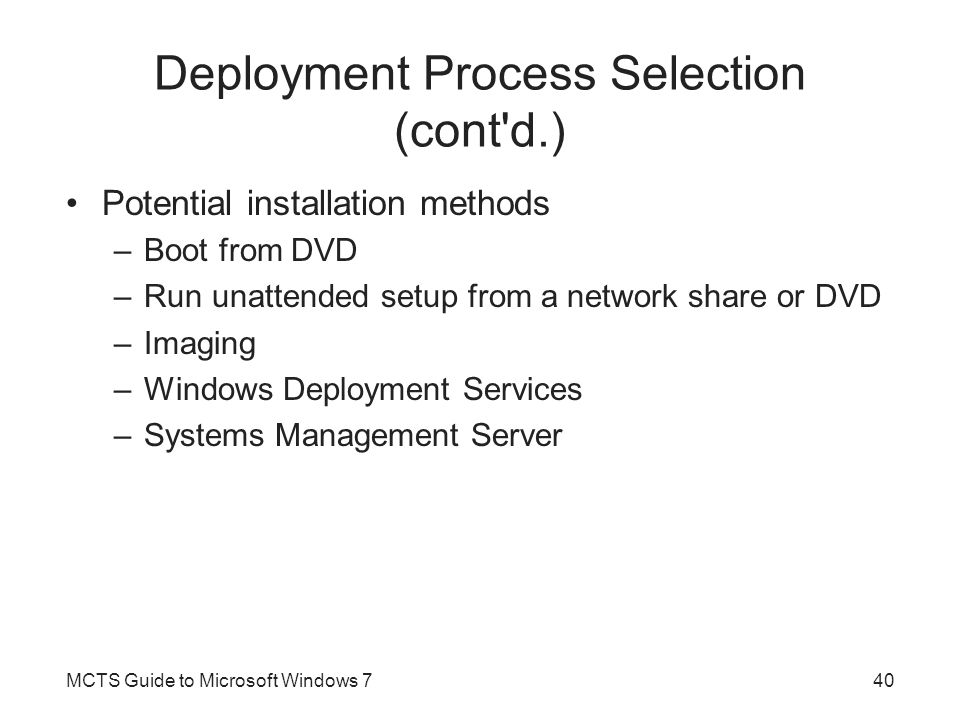 Deployment Process Selection (cont'd.) Potential installation methods –Boot from DVD –Run unattended setup from a network share or DVD –Imaging –Windo