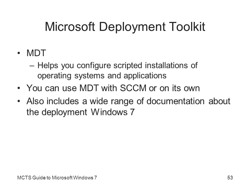Microsoft Deployment Toolkit MDT –Helps you configure scripted installations of operating systems and applications You can use MDT with SCCM or on its