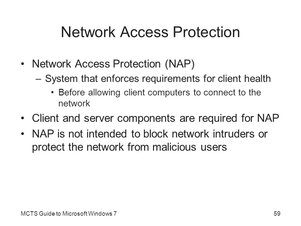 Network Access Protection Network Access Protection (NAP) –System that enforces requirements for client health Before allowing client computers to con