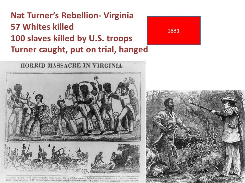 1831 Nat Turner's Rebellion- Virginia 57 Whites killed 100 slaves killed by U.S.