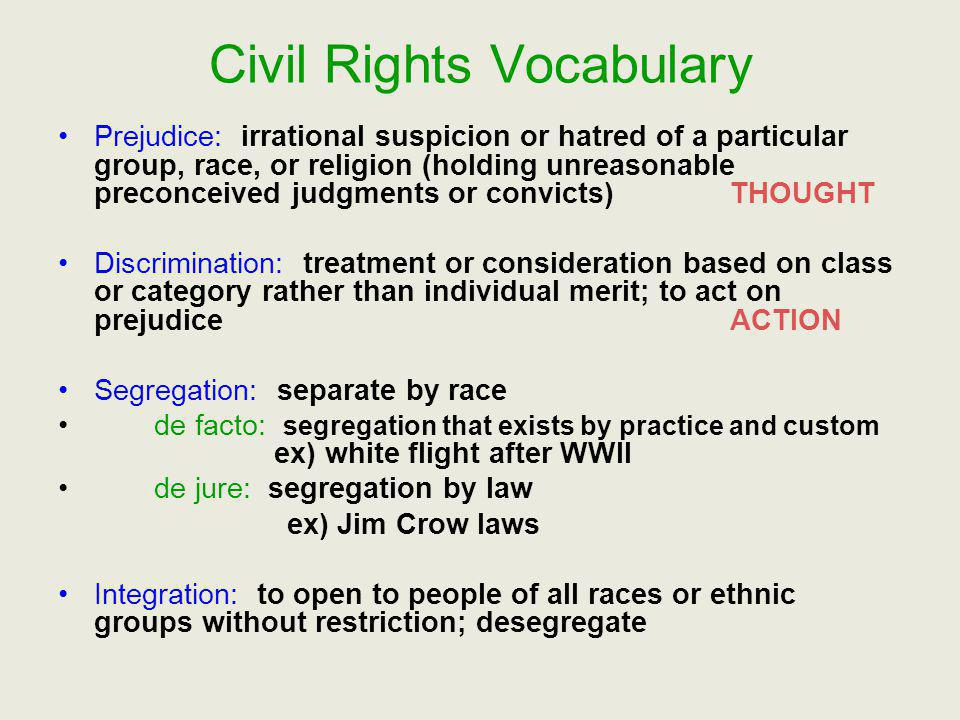 Civil Rights Vocabulary Prejudice: irrational suspicion or hatred of a particular group, race, or religion (holding unreasonable preconceived judgment