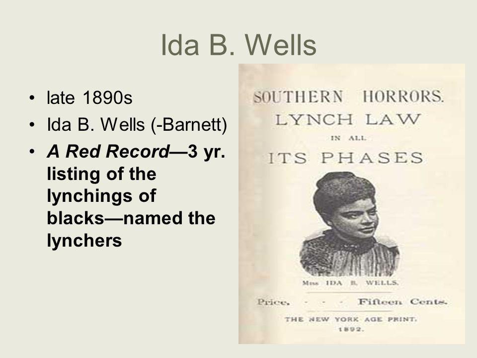 Ida B. Wells late 1890s Ida B. Wells (-Barnett) A Red Record—3 yr. listing of the lynchings of blacks—named the lynchers