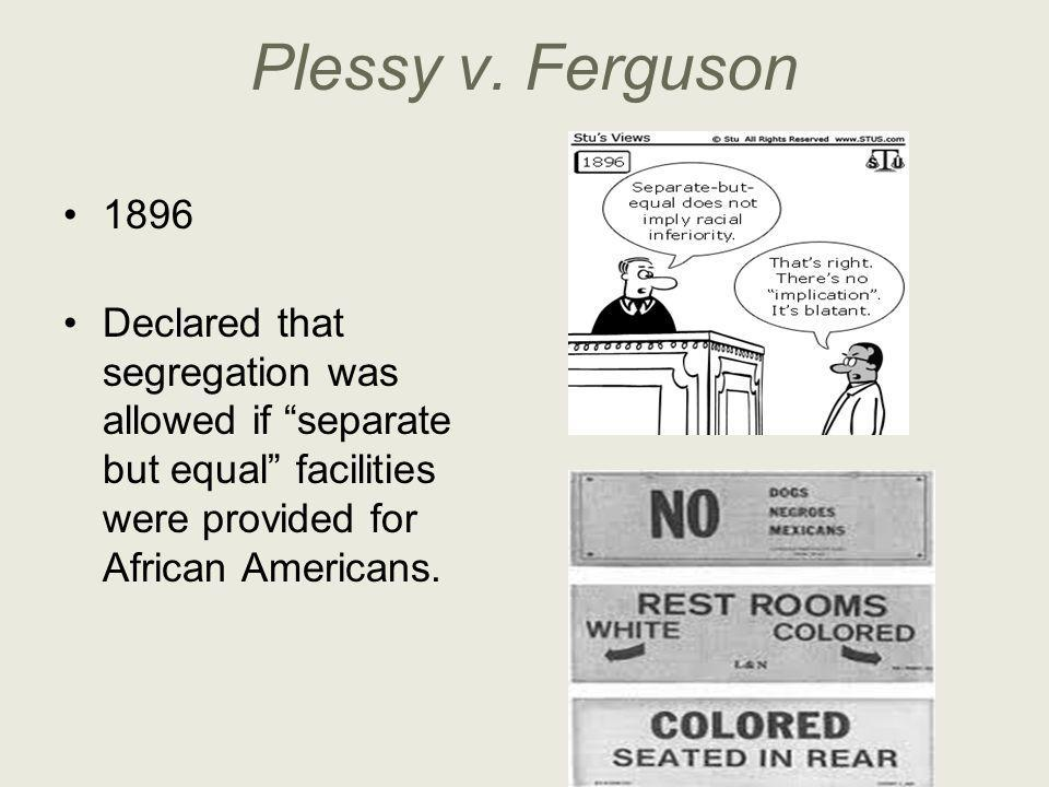 """Plessy v. Ferguson 1896 Declared that segregation was allowed if """"separate but equal"""" facilities were provided for African Americans."""