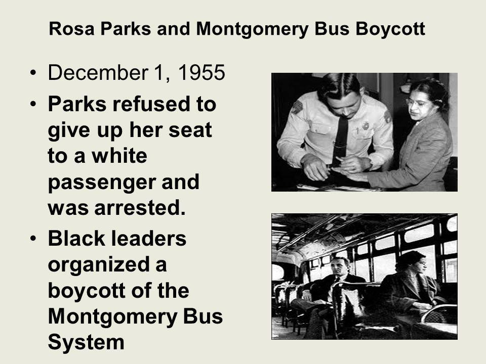 Rosa Parks and Montgomery Bus Boycott December 1, 1955 Parks refused to give up her seat to a white passenger and was arrested. Black leaders organize