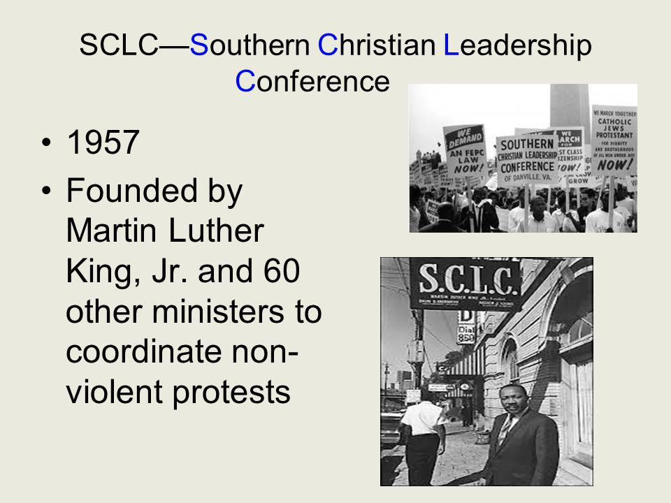 SCLC—Southern Christian Leadership Conference 1957 Founded by Martin Luther King, Jr. and 60 other ministers to coordinate non- violent protests