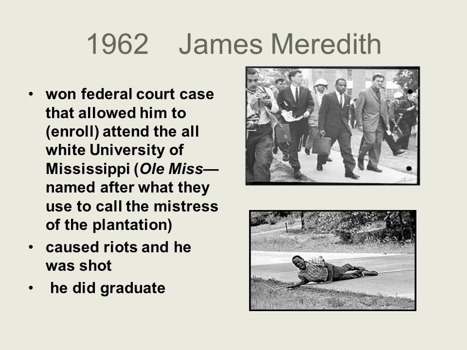 1962James Meredith won federal court case that allowed him to (enroll) attend the all white University of Mississippi (Ole Miss— named after what they