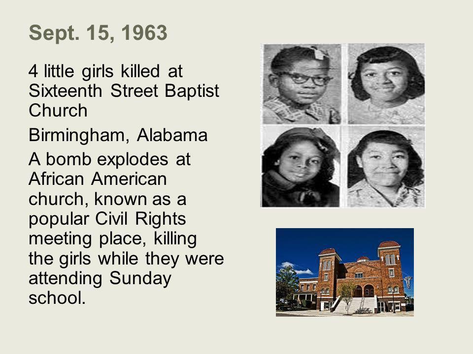 Sept. 15, 1963 4 little girls killed at Sixteenth Street Baptist Church Birmingham, Alabama A bomb explodes at African American church, known as a pop