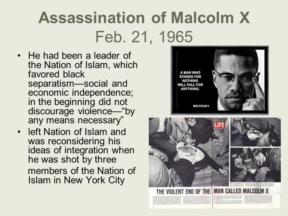 Assassination of Malcolm X Feb. 21, 1965 He had been a leader of the Nation of Islam, which favored black separatism—social and economic independence;