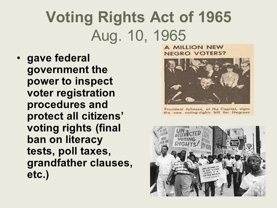 Voting Rights Act of 1965 Aug. 10, 1965 gave federal government the power to inspect voter registration procedures and protect all citizens' voting ri