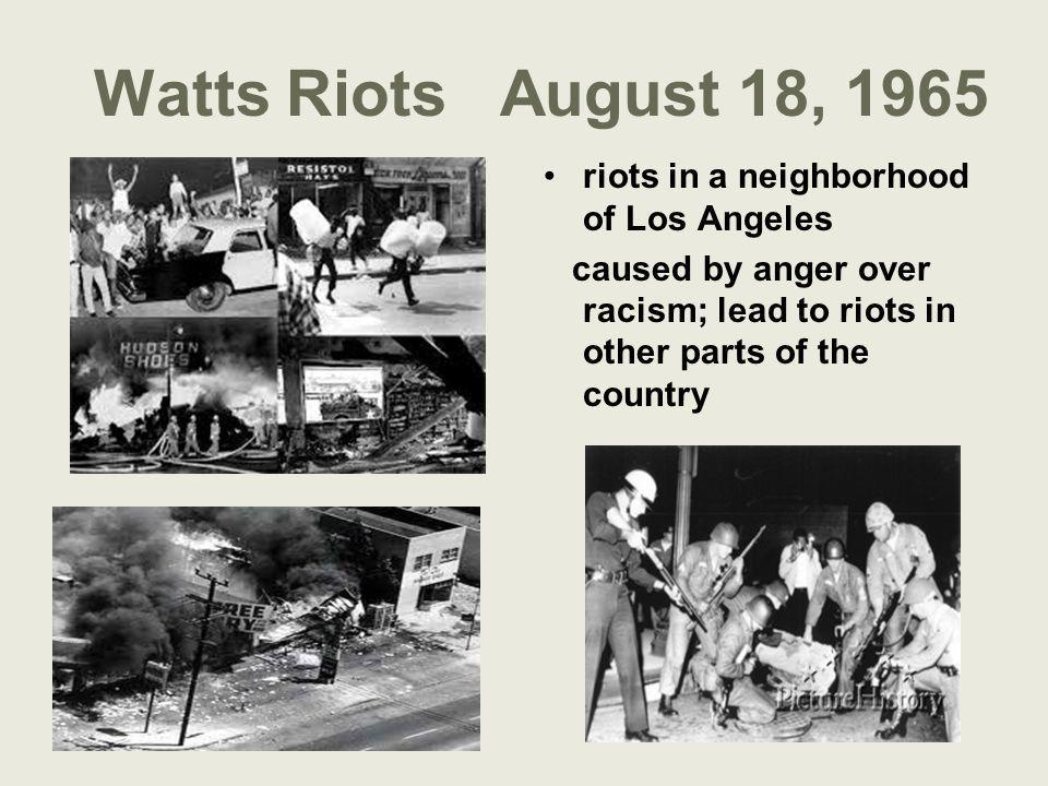 Watts Riots August 18, 1965 riots in a neighborhood of Los Angeles caused by anger over racism; lead to riots in other parts of the country