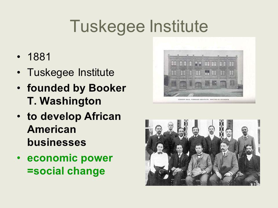 Tuskegee Institute 1881 Tuskegee Institute founded by Booker T. Washington to develop African American businesses economic power =social change