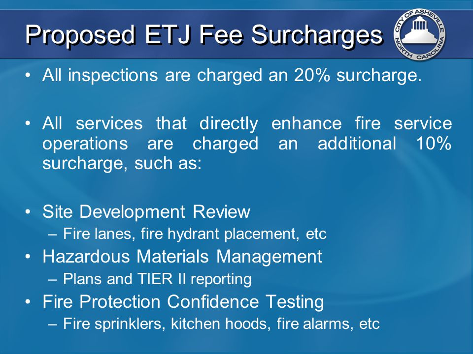 Proposed ETJ Fee Surcharges All inspections are charged an 20% surcharge. All services that directly enhance fire service operations are charged an ad