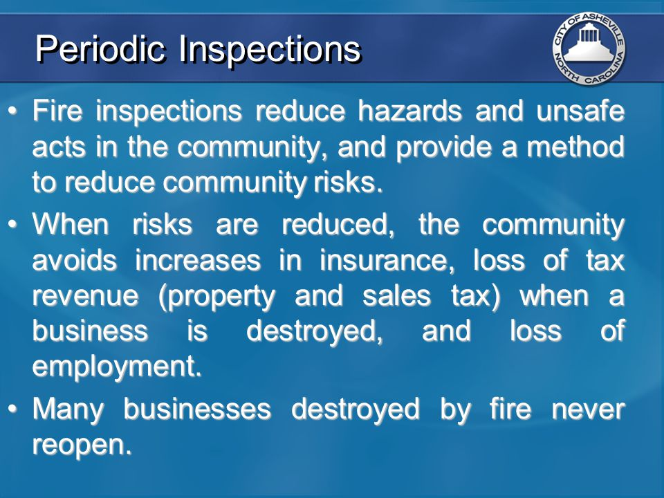 Periodic Inspections Fire inspections reduce hazards and unsafe acts in the community, and provide a method to reduce community risks.Fire inspections
