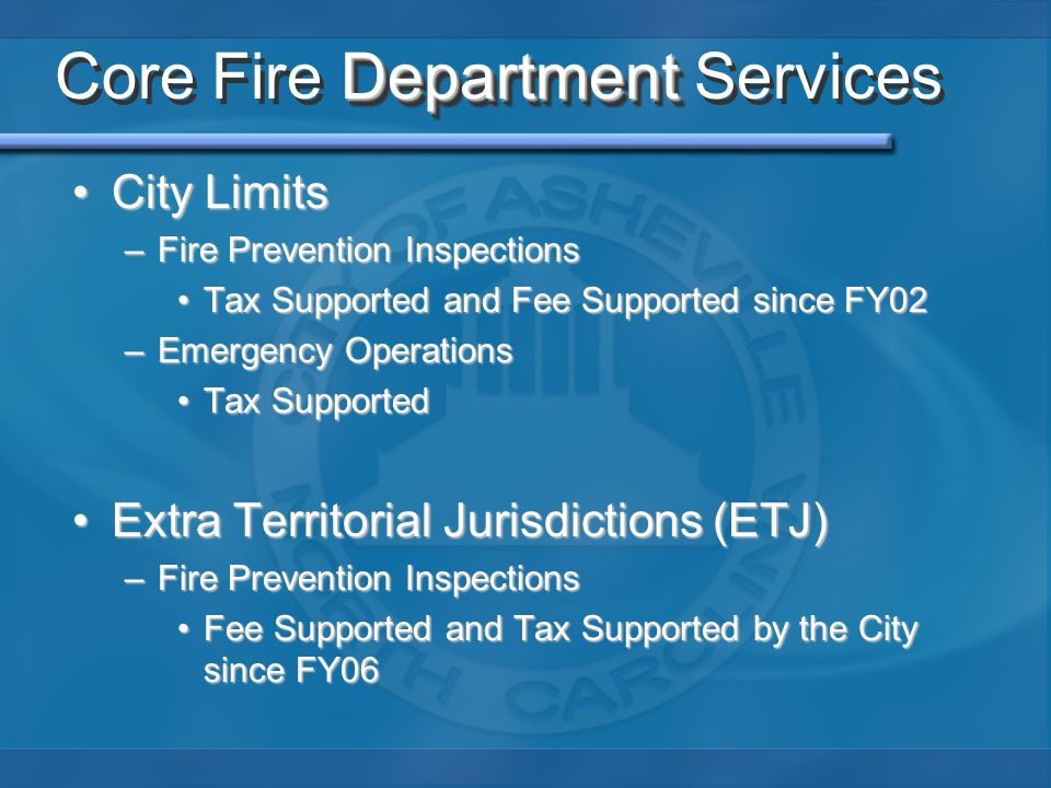 Department Core Fire Department Services City LimitsCity Limits –Fire Prevention Inspections Tax Supported and Fee Supported since FY02Tax Supported a