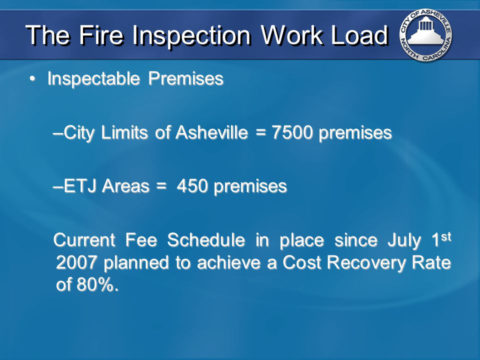 The Fire Inspection Work Load Inspectable PremisesInspectable Premises –City Limits of Asheville = 7500 premises –ETJ Areas = 450 premises Current Fee Schedule in place since July 1 st 2007 planned to achieve a Cost Recovery Rate of 80%.