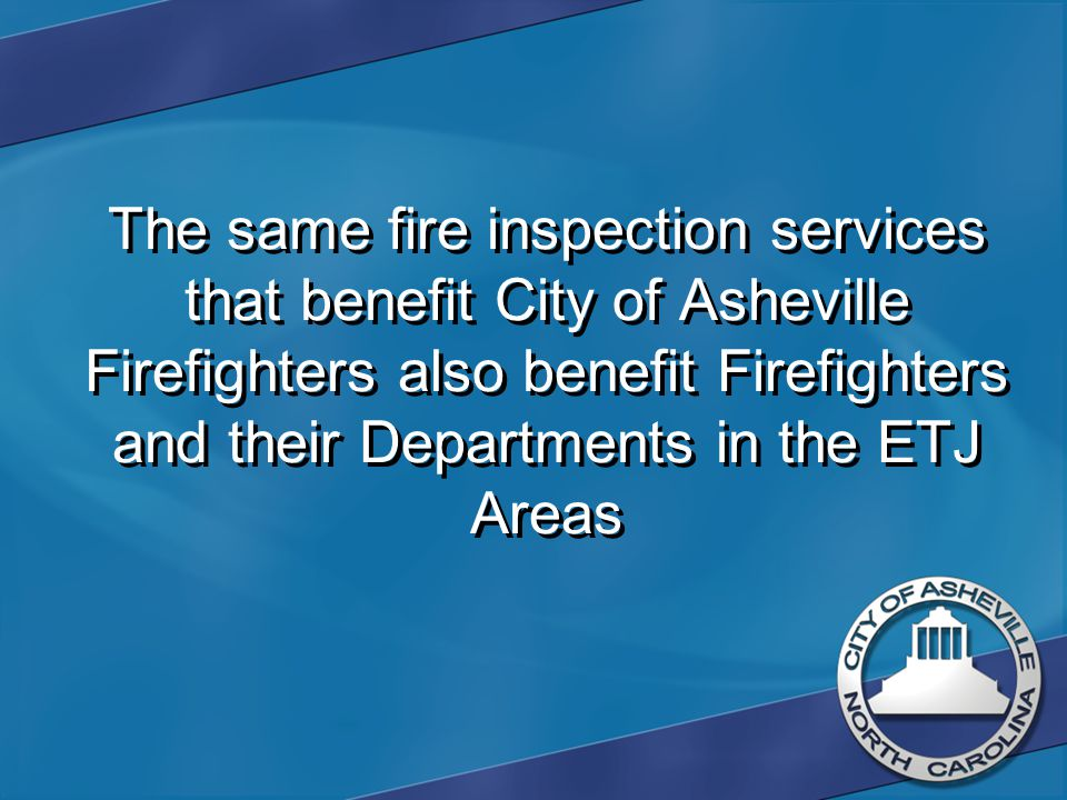 The same fire inspection services that benefit City of Asheville Firefighters also benefit Firefighters and their Departments in the ETJ Areas