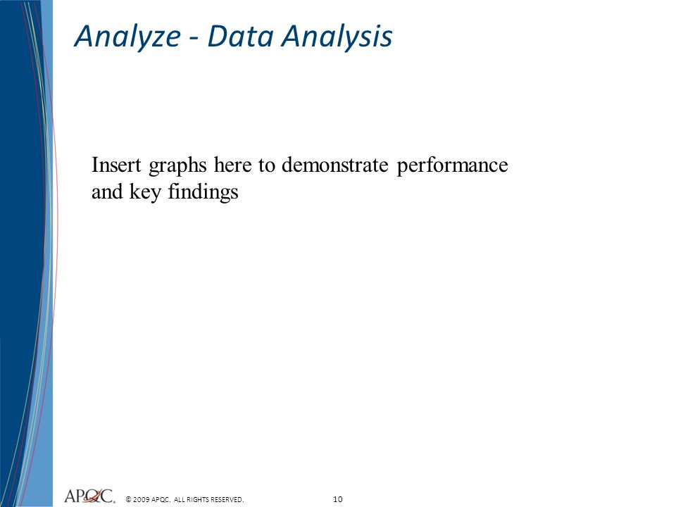 10 © 2009 APQC. ALL RIGHTS RESERVED. Insert graphs here to demonstrate performance and key findings Analyze - Data Analysis