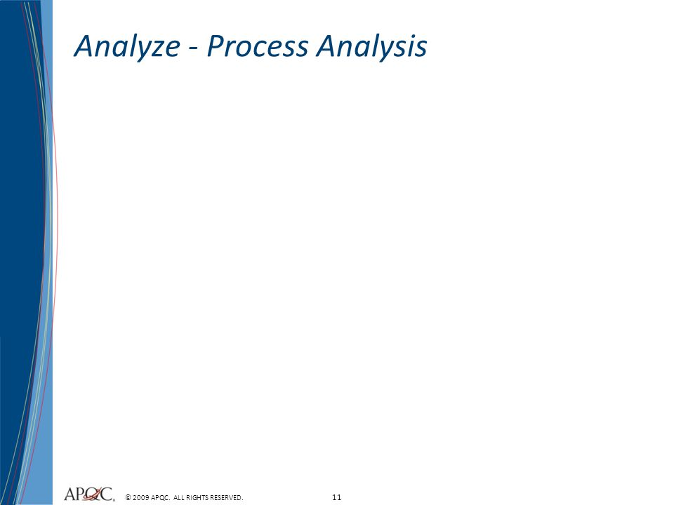 11 © 2009 APQC. ALL RIGHTS RESERVED. Analyze - Process Analysis