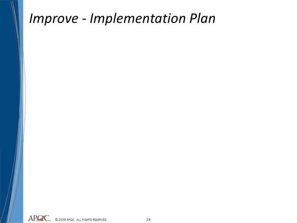 14 © 2009 APQC. ALL RIGHTS RESERVED. Improve - Implementation Plan