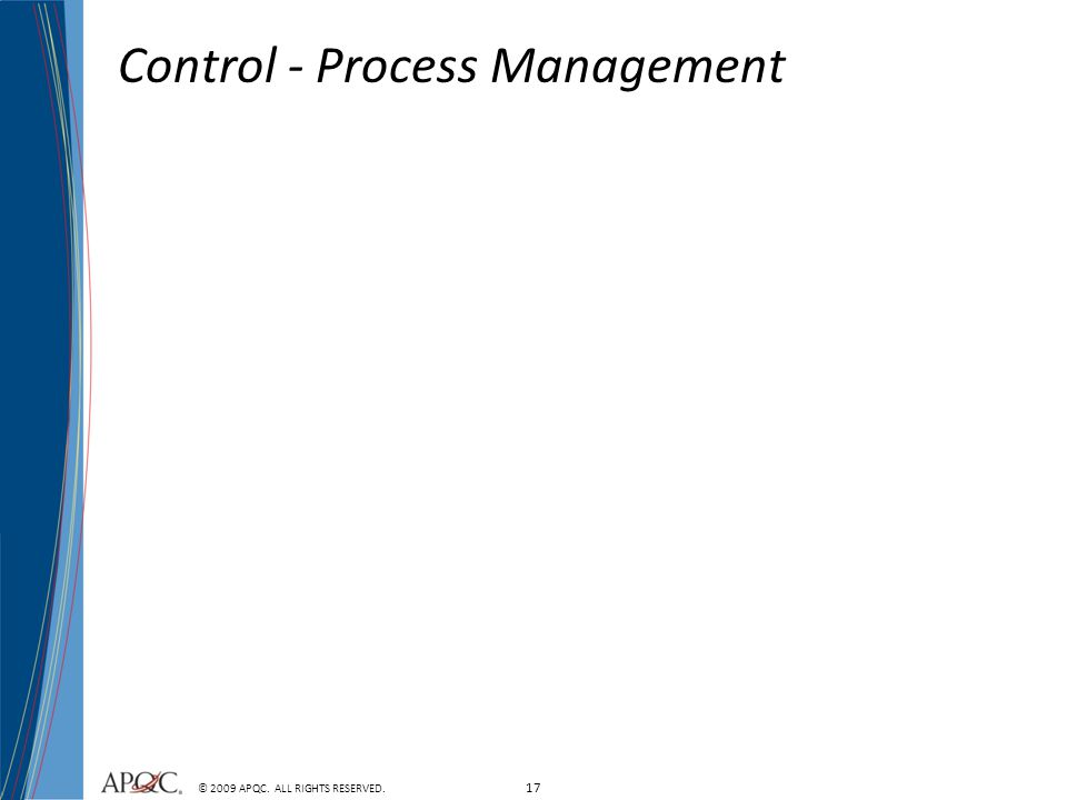 17 © 2009 APQC. ALL RIGHTS RESERVED. Control - Process Management