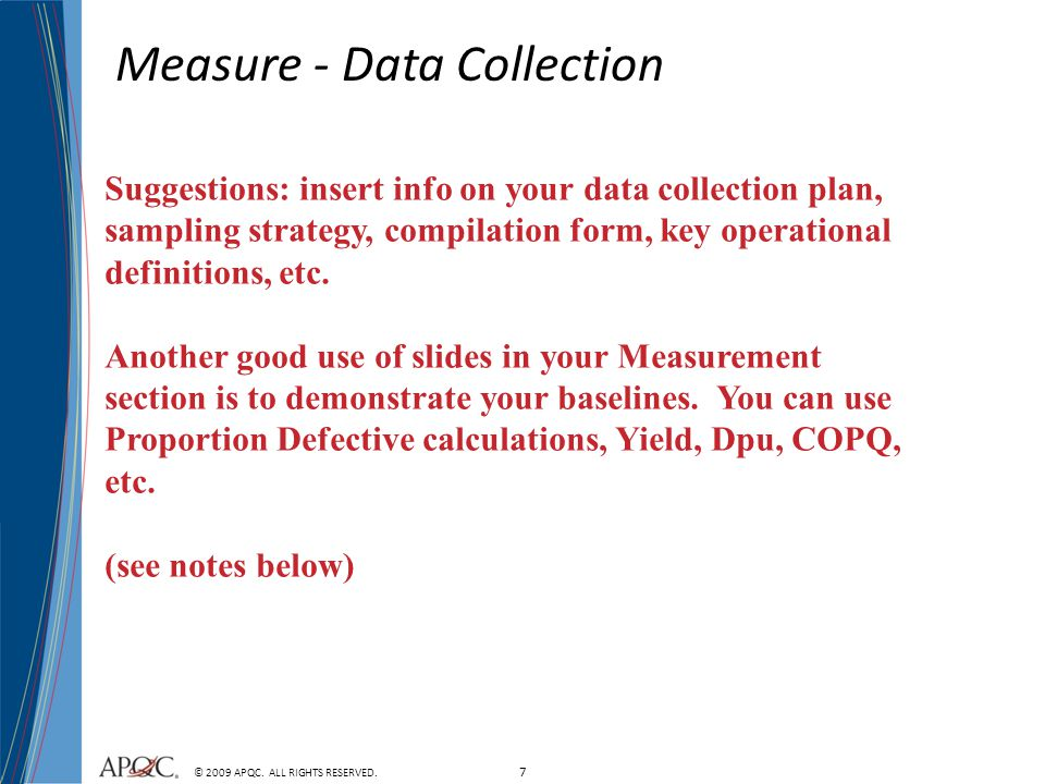 7 © 2009 APQC. ALL RIGHTS RESERVED. Measure - Data Collection Suggestions: insert info on your data collection plan, sampling strategy, compilation fo