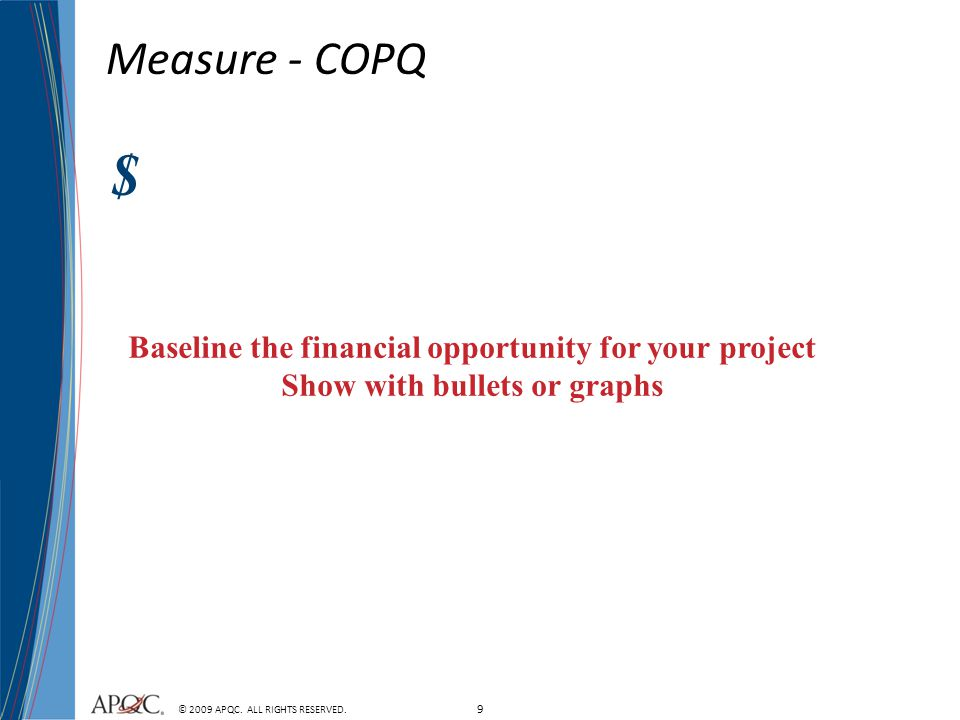9 © 2009 APQC. ALL RIGHTS RESERVED. Measure - COPQ Baseline the financial opportunity for your project Show with bullets or graphs $