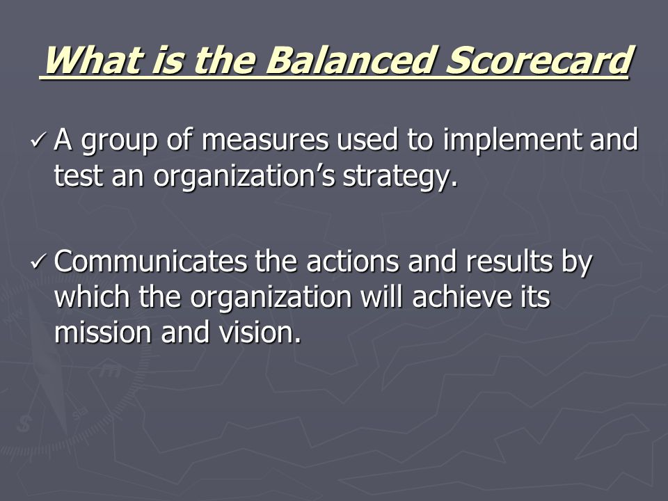 What is the Balanced Scorecard A group of measures used to implement and test an organization's strategy.
