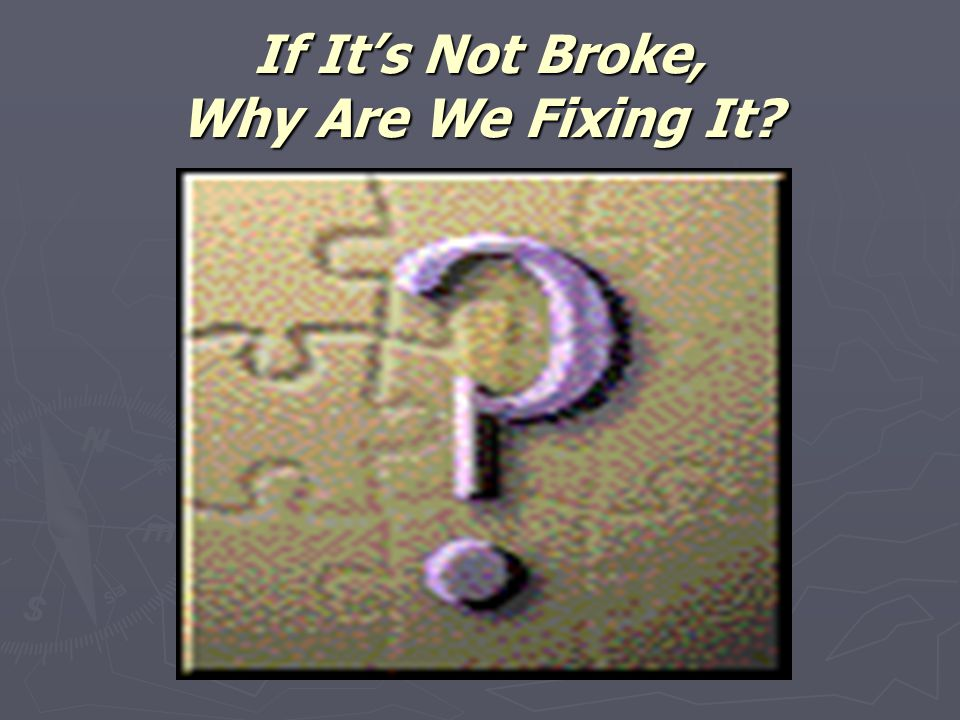 If It's Not Broke, Why Are We Fixing It