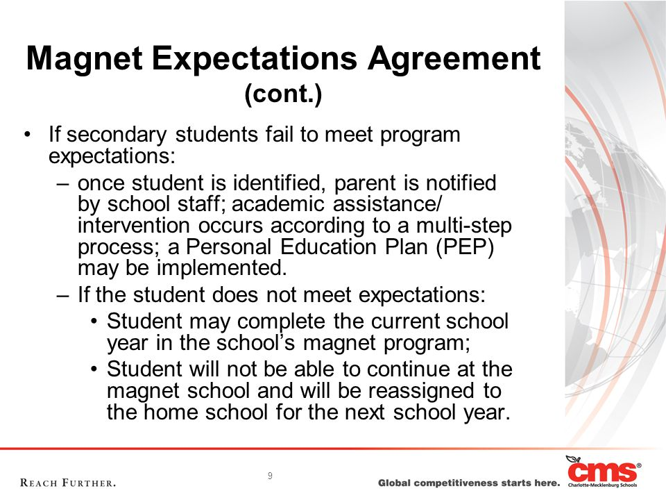 9 Magnet Expectations Agreement (cont.) If secondary students fail to meet program expectations: –once student is identified, parent is notified by school staff; academic assistance/ intervention occurs according to a multi-step process; a Personal Education Plan (PEP) may be implemented.