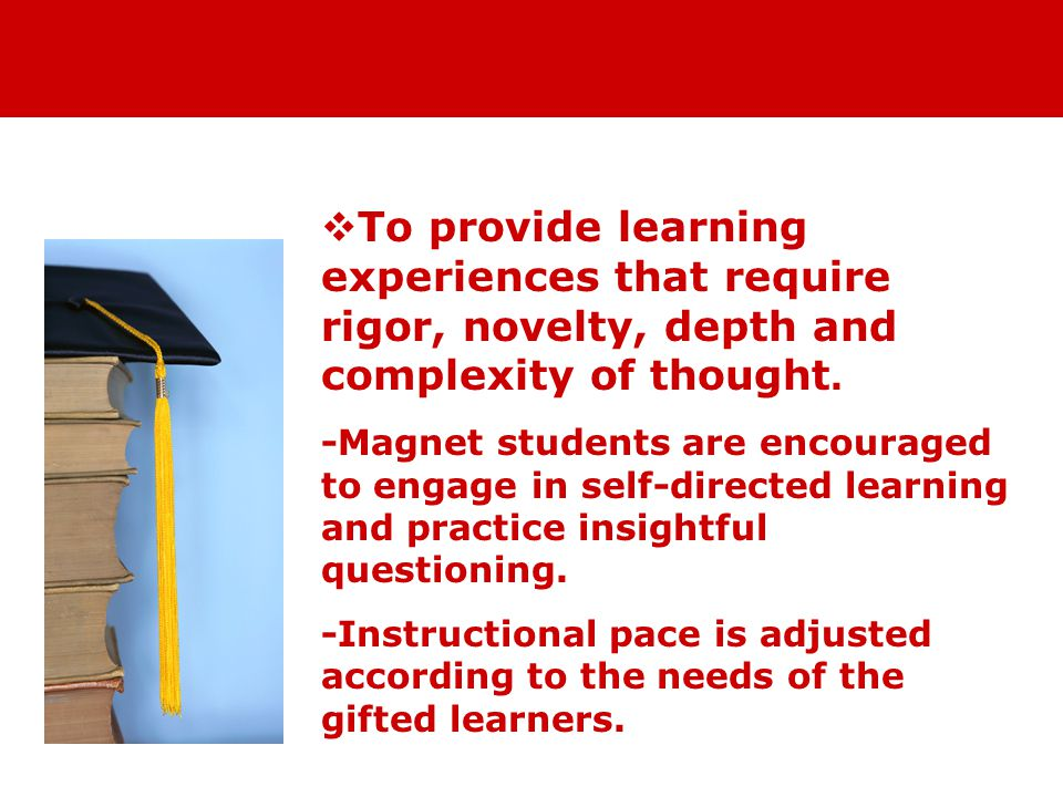  To provide learning experiences that require rigor, novelty, depth and complexity of thought.