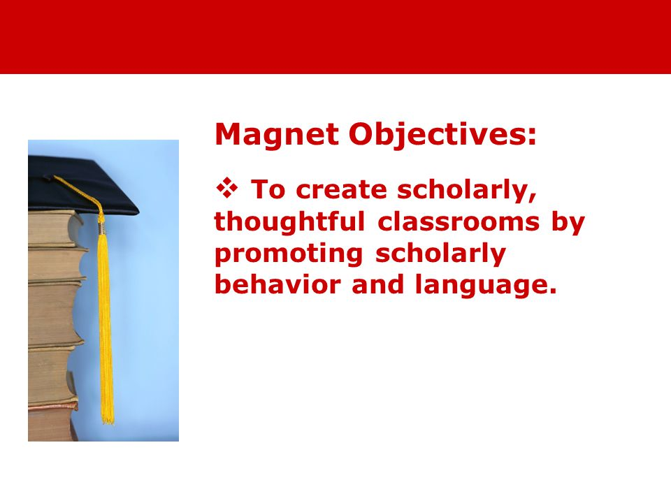 Magnet Objectives:  To create scholarly, thoughtful classrooms by promoting scholarly behavior and language.
