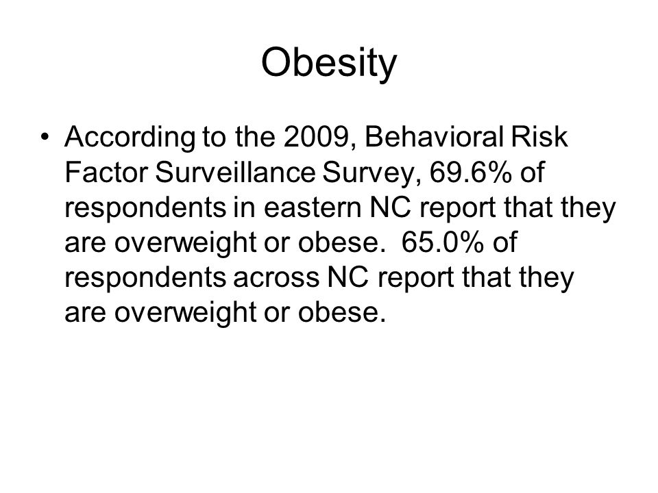 Obesity According to the 2009, Behavioral Risk Factor Surveillance Survey, 69.6% of respondents in eastern NC report that they are overweight or obese.
