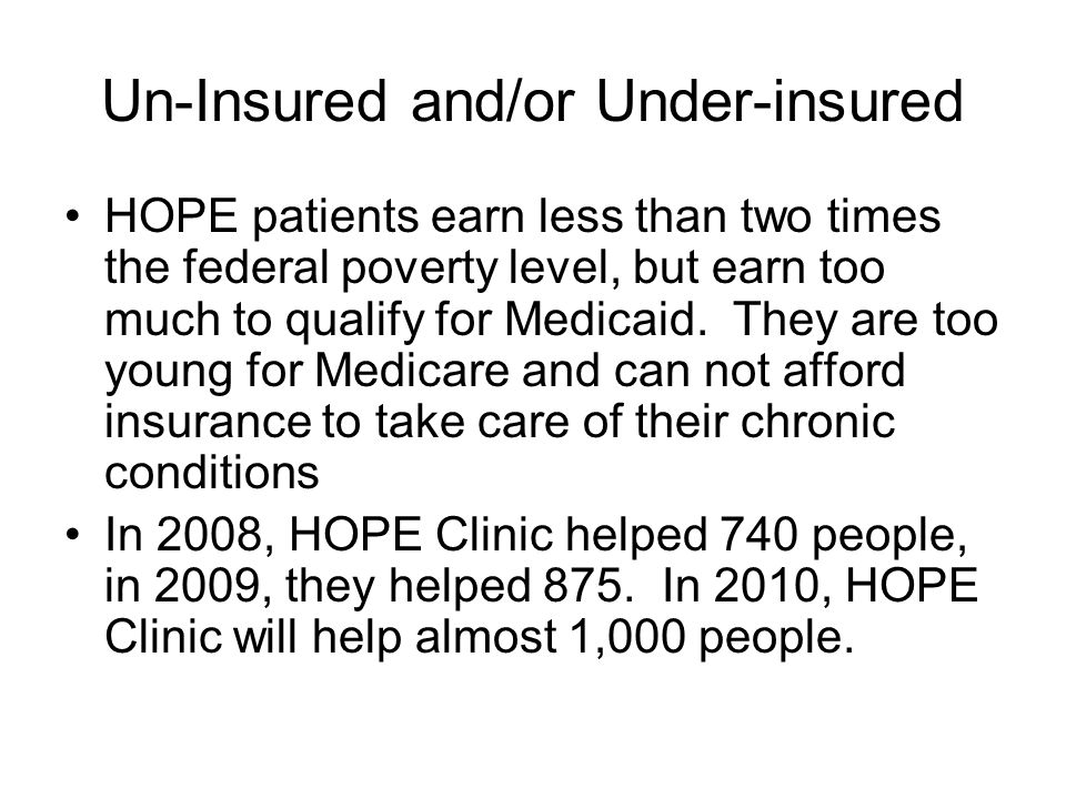 Un-Insured and/or Under-insured HOPE patients earn less than two times the federal poverty level, but earn too much to qualify for Medicaid.