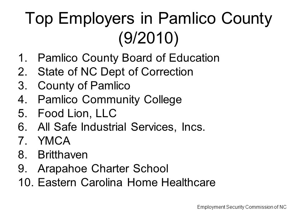 Top Employers in Pamlico County (9/2010) 1.Pamlico County Board of Education 2.State of NC Dept of Correction 3.County of Pamlico 4.Pamlico Community College 5.Food Lion, LLC 6.All Safe Industrial Services, Incs.
