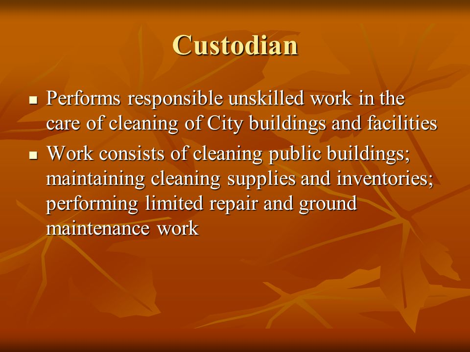Custodian Performs responsible unskilled work in the care of cleaning of City buildings and facilities Performs responsible unskilled work in the care of cleaning of City buildings and facilities Work consists of cleaning public buildings; maintaining cleaning supplies and inventories; performing limited repair and ground maintenance work Work consists of cleaning public buildings; maintaining cleaning supplies and inventories; performing limited repair and ground maintenance work