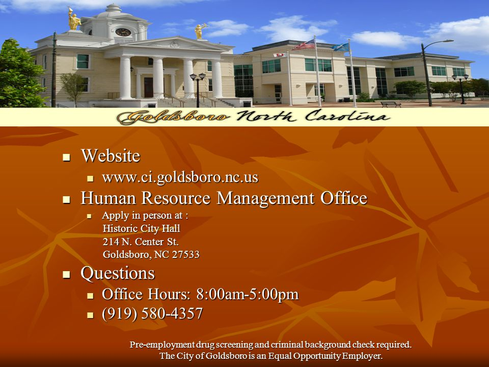 Website Website www.ci.goldsboro.nc.us www.ci.goldsboro.nc.us Human Resource Management Office Human Resource Management Office Apply in person at : Apply in person at : Historic City Hall Historic City Hall 214 N.