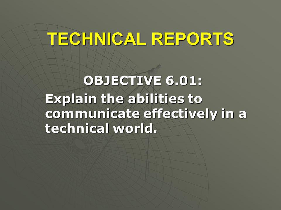 TECHNICAL REPORTS OBJECTIVE 6.01: OBJECTIVE 6.01: Explain the abilities to communicate effectively in a technical world. Explain the abilities to comm